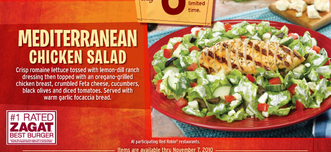 MEDITERRANEAN CHICKEN SALAD Crisp romaine lettuce tossed with  lemon-dill ranch dressing then topped with an oregano-grilled chicken  breast, crumbled Feta cheese, cucumbers, black olives and diced  tomatoes. Served with warm garlic focaccia bread. At particiapting Red  Robin® restaurants. Items are available thru November 7, 2010.