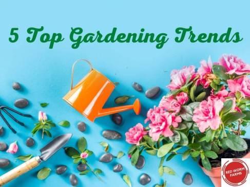 5 Top Gardening Trends redwormfarms.com