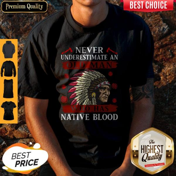 Pretty Never Underestimate Never Underestimate And Old Man Who Was Native Blood Shirt