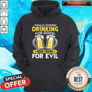 Nice I Finally Stopped Drinking For Good Now I Drink For Evil Hoodie