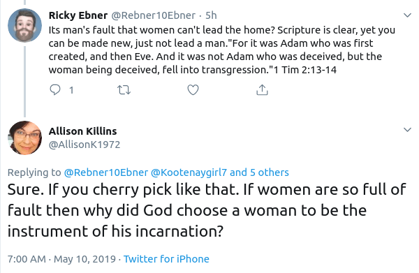 Allison Killins @AllisonK1972 Replying to  @Rebner10Ebner   @Kootenaygirl7  and 5 others Sure. If you cherry pick like that. If women are so full of fault then why did God choose a woman to be the instrument of his incarnation?
