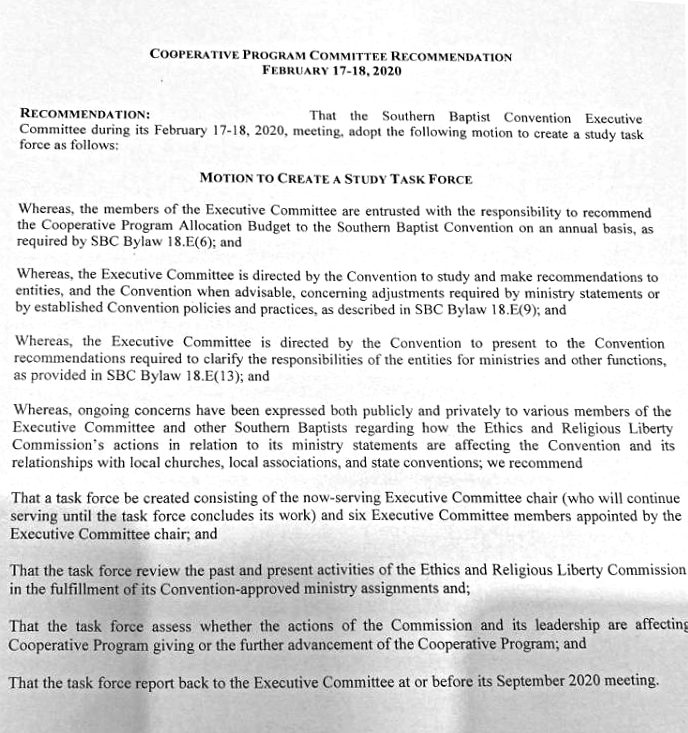 """****** Result for Image/Page 1 ****** COOPERATIVE PROGRAM COMMJVVEE RECOMMENDATION FEBRUARY 17-18, 2020 RECOMMENDATION: That the Southern Baptist Convention Executive Committee during its February 17-18, 2020. meeting. adopt the following motion to create a study task force as follows: MOTION TO CREATE A STUDY TASK FORCE Whereas, the members of the Executive Committee are entrusted with the responsibility to recommend the Cooperative Program Allocation Budget to the Southern Baptist Convention on an annual basis, as required by SBC Bylaw 18.E(6); and Whereas. the Executive Committee is directed by the Convention to study and make recommendations to entities, and the Convention when advisable, concerning adjustments required by ministry statements or by established Convention policies and practices, as described in SBC Bylaw 18+.(9)'. and Whereas, the Executive Committee is directed by the Convention to present to the Convention recommendations required to clarify the responsibilities Of the entities for ministries and Other functions, as provided in SBC Bylaw 18.E(13)"""" and Whereas"""" ongoing concerns have been expressed both publicly and privately to various members of the Executive Committee and other Southern Baptists regarding how the Ethics and Religious Liberty Commission's actions in relation to its ministry statements are affecting the Convention and its relationships with local churches. local associations. and state conventions; we recommend That a task force be created consisting of the now-serving Executive Committee chair (».'ho will continue serving until the task force concludes its work) and six Executive Committee members appointed by the Executive Committee chair; and That the task force review the past and present activities of the Ethics and Religious Liberty Commission in the fulfillment of its Convention-approved ministry assignments and; That the task force assess whether the actions of the Commission and its leadership are affectin! Cooperative """