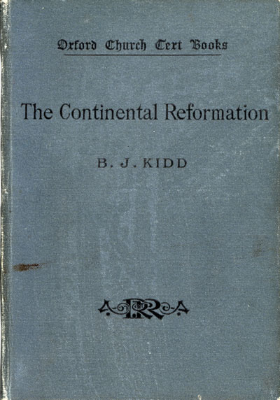Beresford James Kidd [1863-1948], The Continental Reformation. Oxford Church Text Books