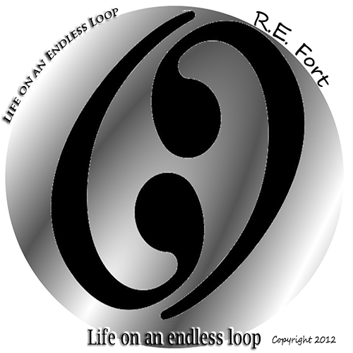 Life On An Endless Loop - Copyright 2012 R.E. Fort