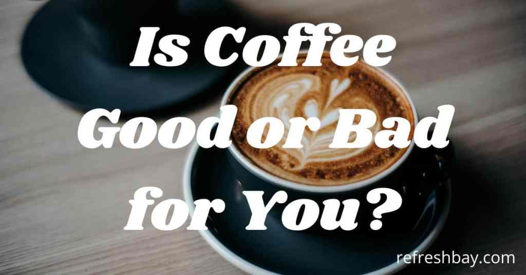 Is Coffee Good or Bad for You