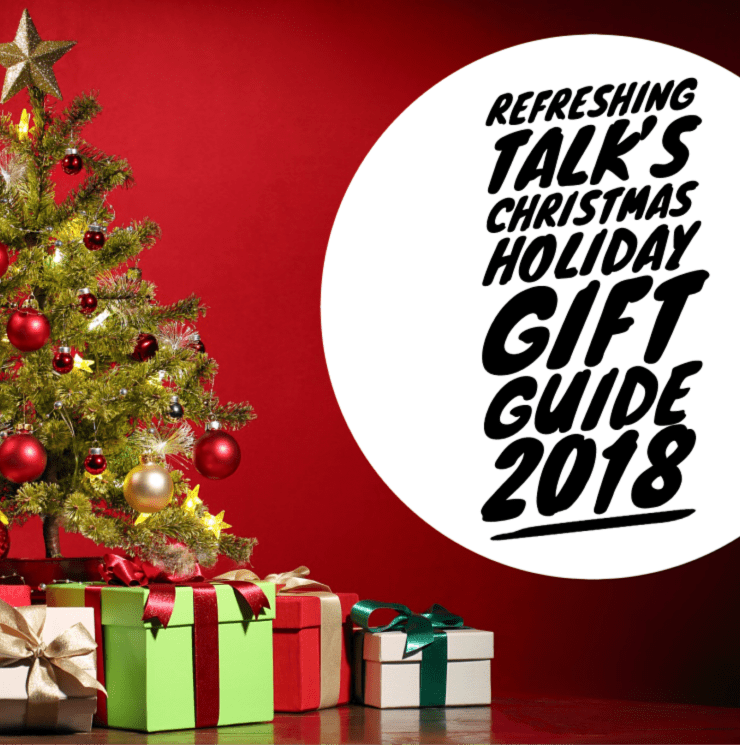 Refreshing Talk's Christmas and Holiday Gift Guide 2018!