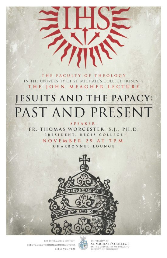 The Faculty of theology in the university of st michael's college presents the john meagher lecture Jesuits and the papcy: past and present. Speaker, fr Thoams Worecester, S..J. PHD President of Regis College. November 29, at 7 pm in charbonnel lounge