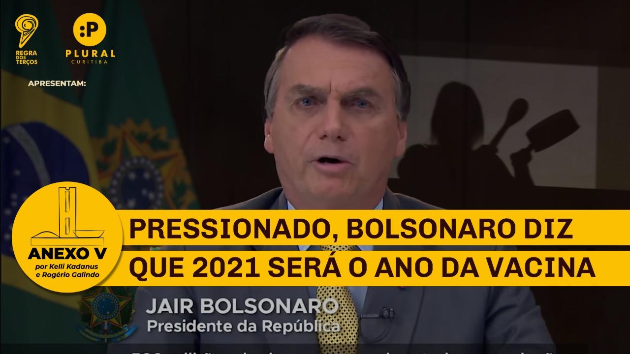PRESSIONADO, BOLSONARO DIZ QUE 2021 SERÁ O ANO DA VACINA (ANEXO V)