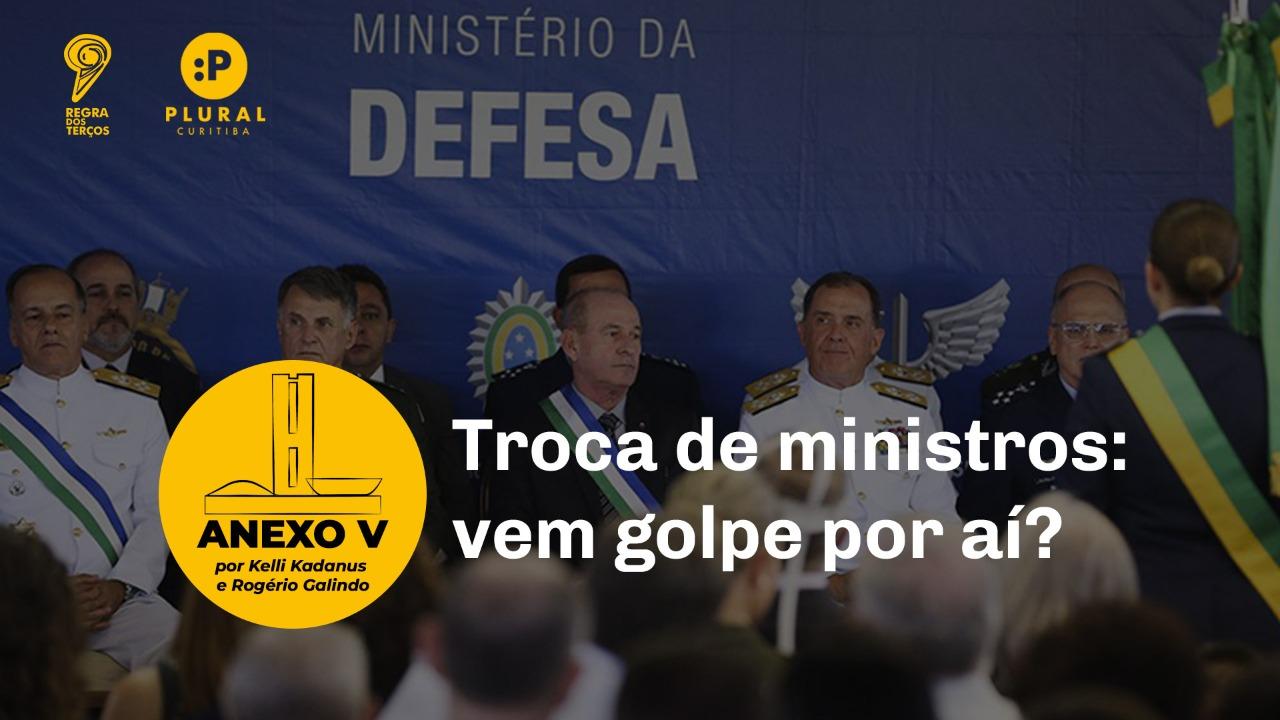 TROCA DE MINISTROS E NAS FORÇAS ARMADAS: VEM GOLPE POR AÍ?