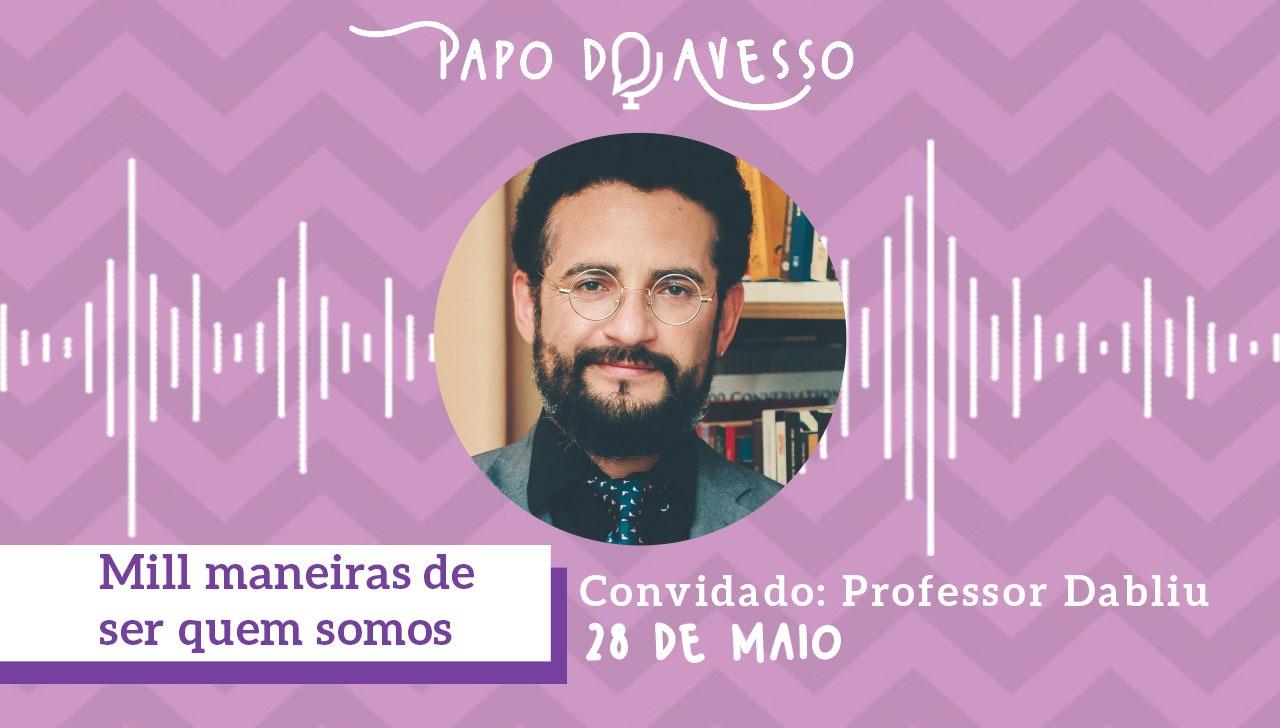 MILL MANEIRAS DE SER QUEM SOMOS: PAPO DO AVESSO COM DABLIU