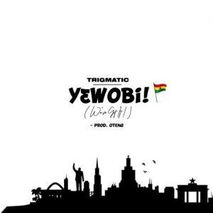 Trigmatic - Yɛwobi! (Weve Got It) Mp3 Audio Download Yewobi