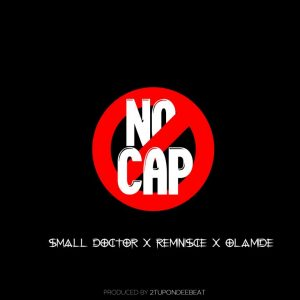 Small Doctor Ft. Reminisce & Olamide – No Cap
