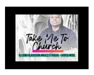 DJ Ligwa, Blaqvision & Angazz ft Rough – Church Mode
