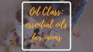 oil class - essential oils for moms and children