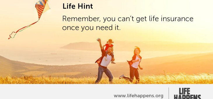 Remember, You can't get life insurance once you need it.