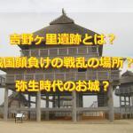 吉野ヶ里遺跡とは戦国顔負けの戦乱の場所?弥生時代のお城?