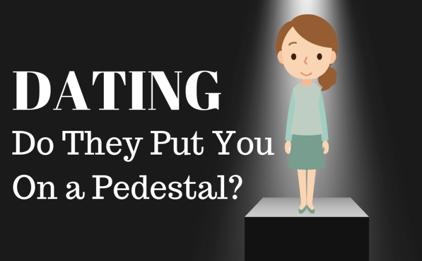 072 Dating: Do They Put You On a Pedestal?