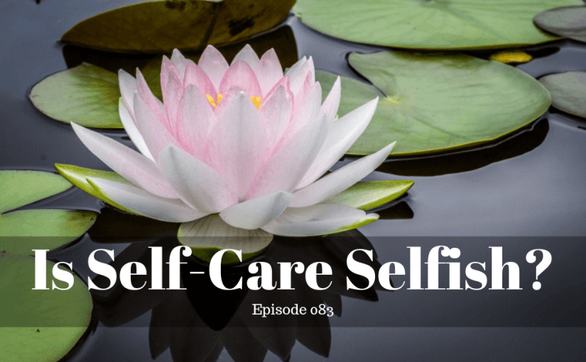 083 Personal Growth: Is Self-Care Selfish?