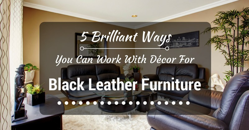 5 Brilliant Ways You Can Work With Decor For Black Leather Furniture