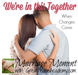 Marriage Moment When Changes Come, We're in this together, by Renée at Great Peace Academy