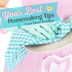 Your Best Homemaking Tips! Readers share their best tips for homemaking at Great Peace Academy