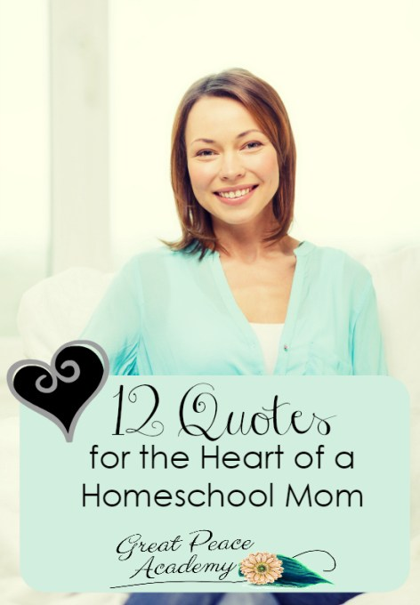 12 Homeschol Quotes for the Heart of a Homeschool Mom | GreatPeaceAcademy.com