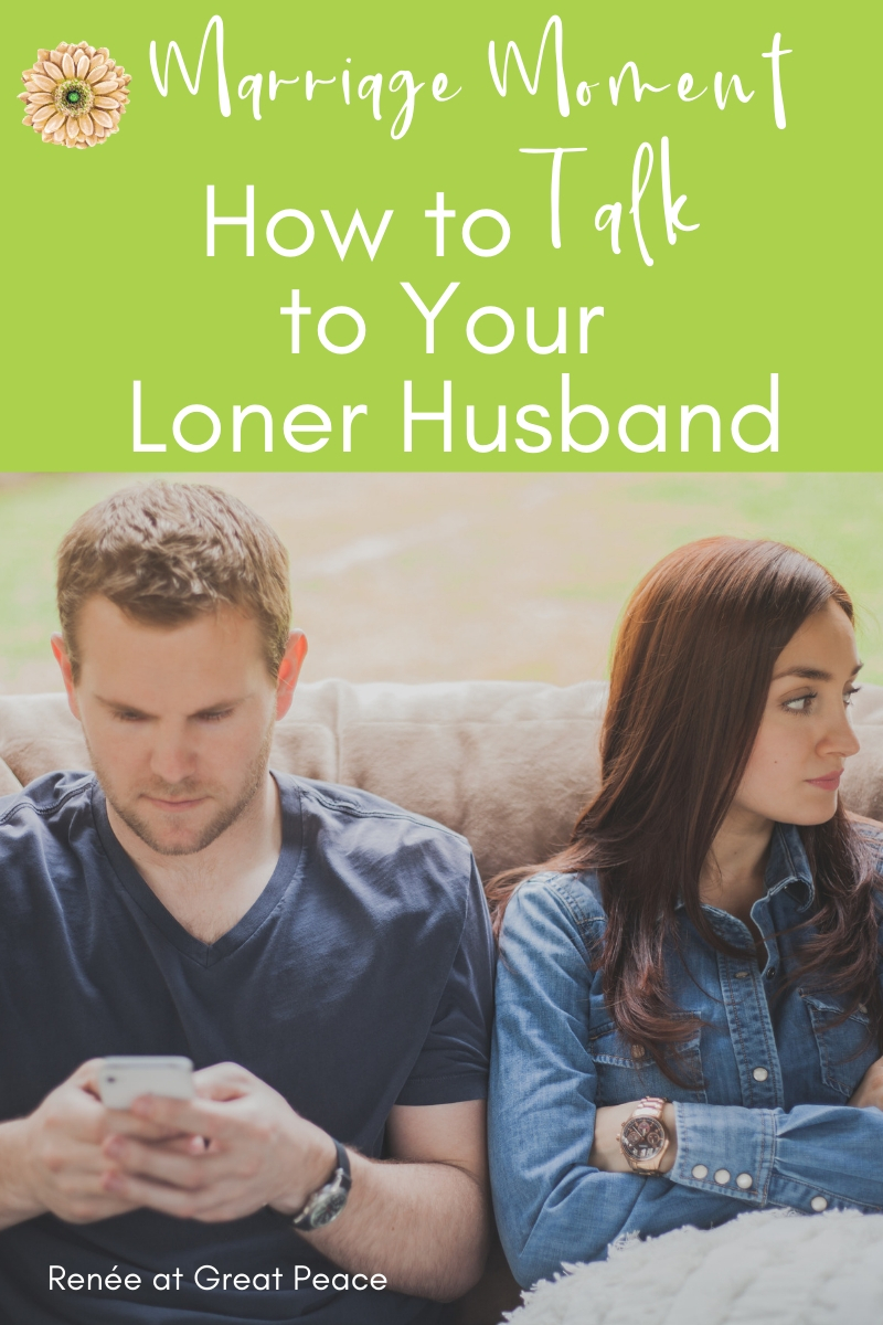 How to Talk to Your Loner Husband | Renée at Great Peace #Marriagemoments #marriage #wives #lonerhusband