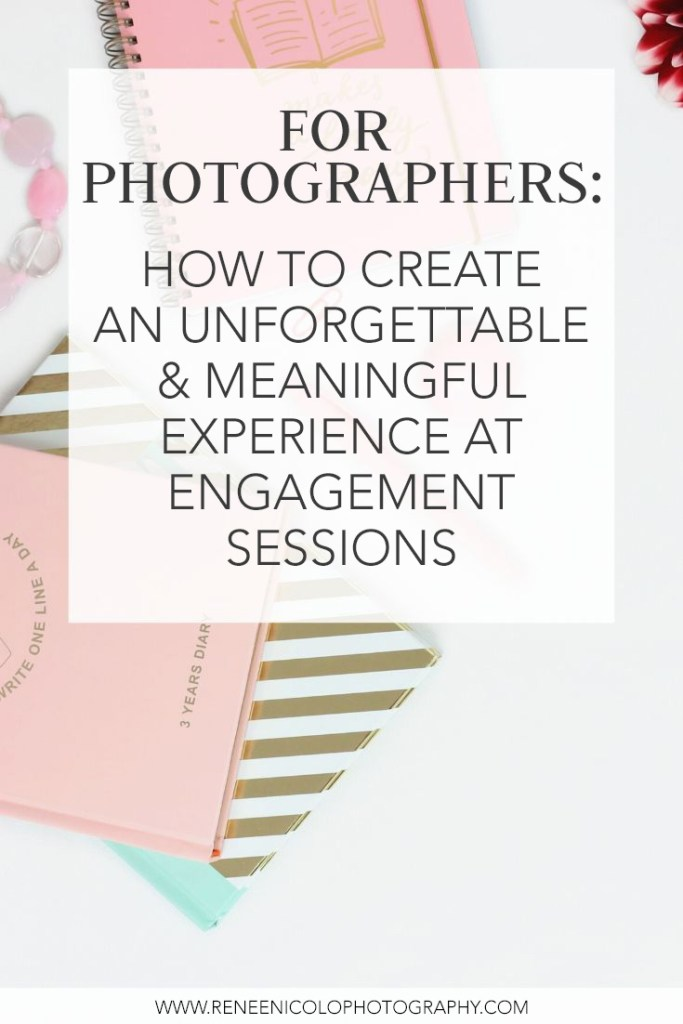 How to Create an Unforgettable and Meaningful Experience at Engagement Sessions for your clients by Renee Nicolo Photography