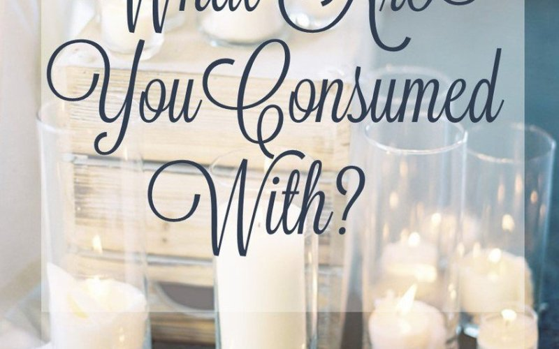 What Are You Consumed With?