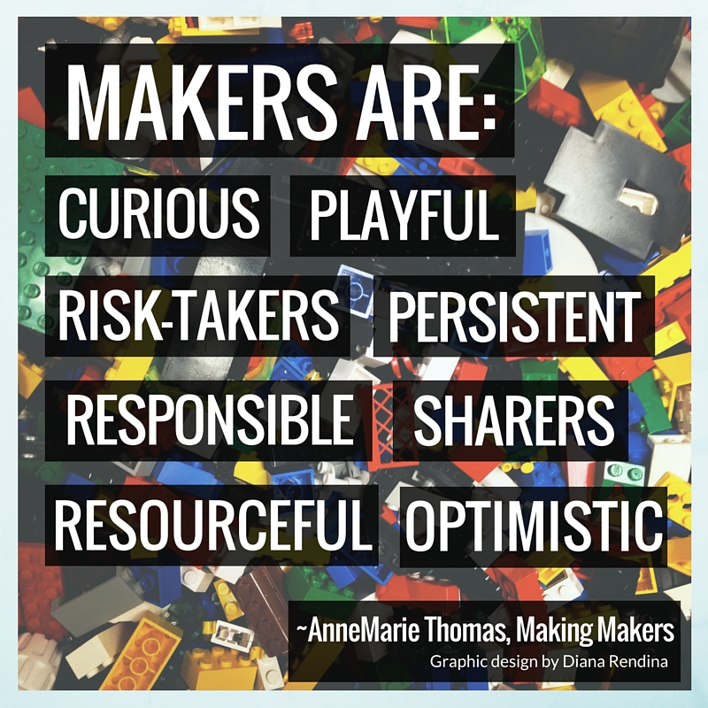 Makers are: curious, playful, risk-takers, persistent, responsible, sharers, resourceful, optimisitc ~ AnnMarie Thomas