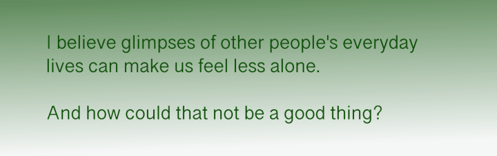 I believe glimpses of other people's everyday lives can make us feel less alone.