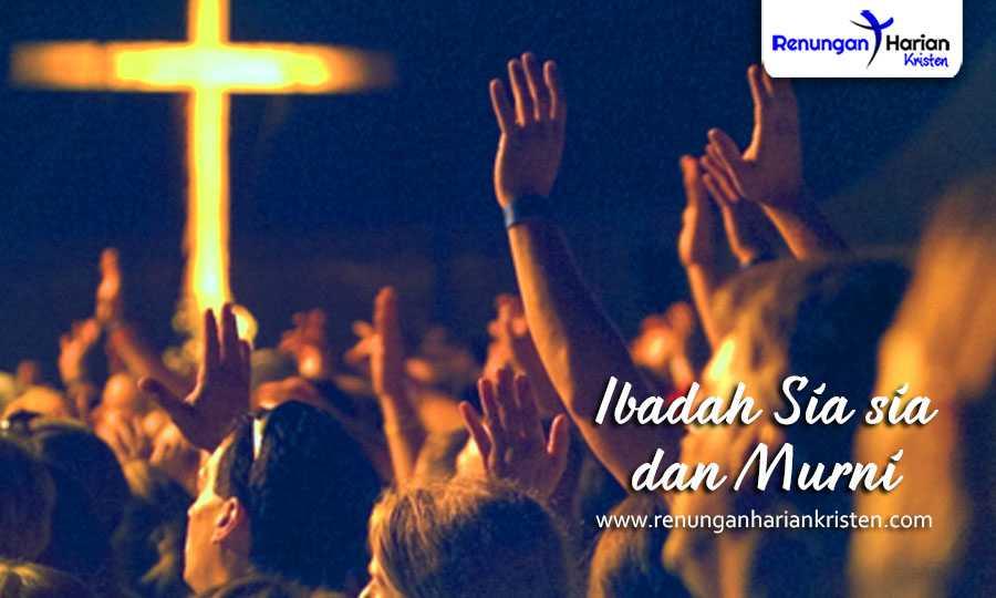 renungan harian kristen - Ibadah Sia-sia dan Murni