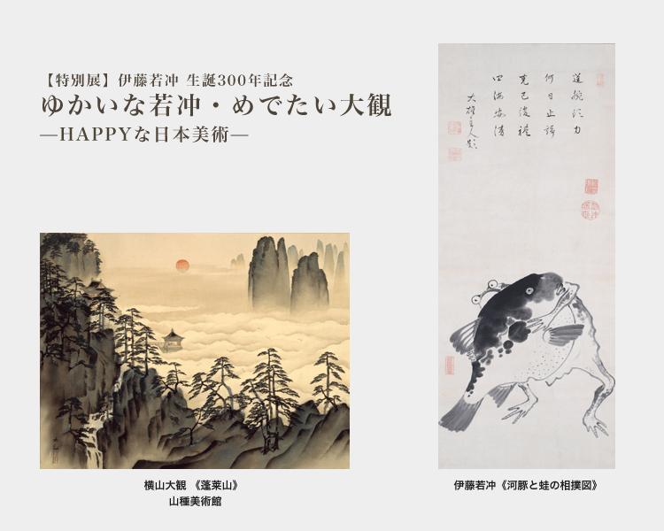 伊藤若冲 生誕300年記念 ゆかいな若冲・めでたい大観 - HAPPYな日本美術 -