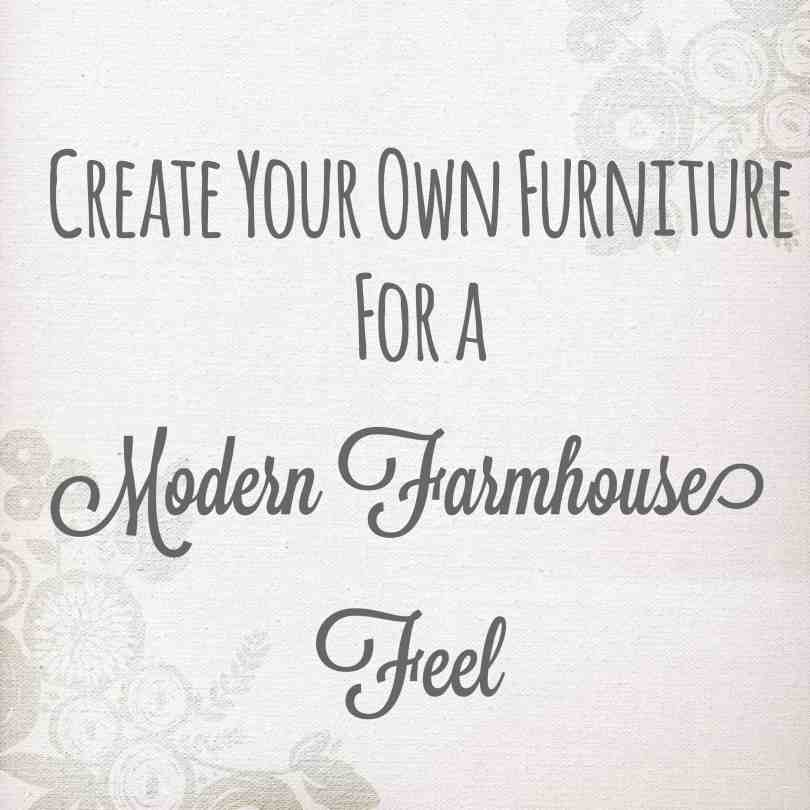 Create your own furniture for a modern farmhouse feel