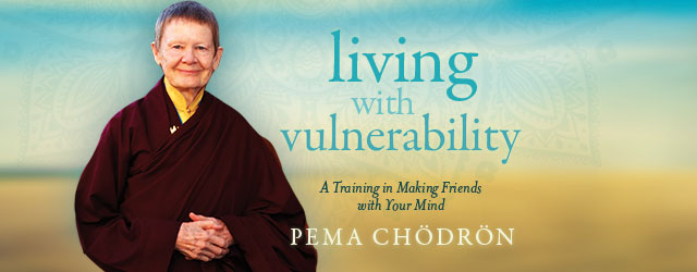 Pema Chödrön's Living with Vulnerability online course is now open:  from SoundsTrue 7 Pema Chödrön's Living with Vulnerability online course is now open:  from SoundsTrue