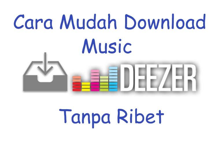 Cara mudah Download lagu di Deezer Tanpa Ribet