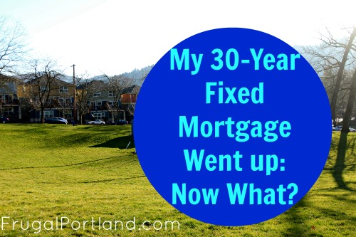 My 30-year fixed mortgage went up: now what?