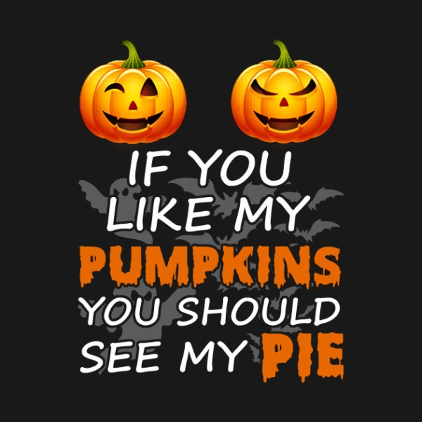 If You Like My Pumpkins You Should See My Pie - If You ...