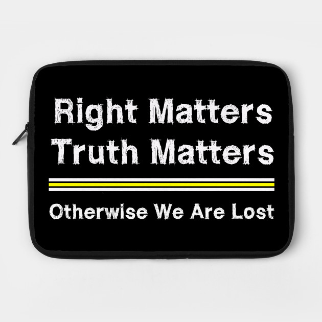 Right Matters Truth Matters Otherwise We Are Lost - Right Matters Truth Matters - Laptop Case   TeePublic