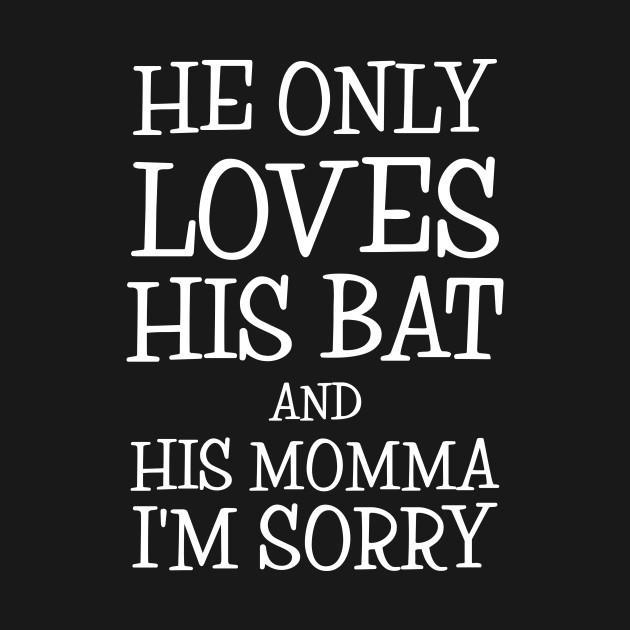 Download He Only Loves His Bat And His Momma I'm Sorry - Mothers ...