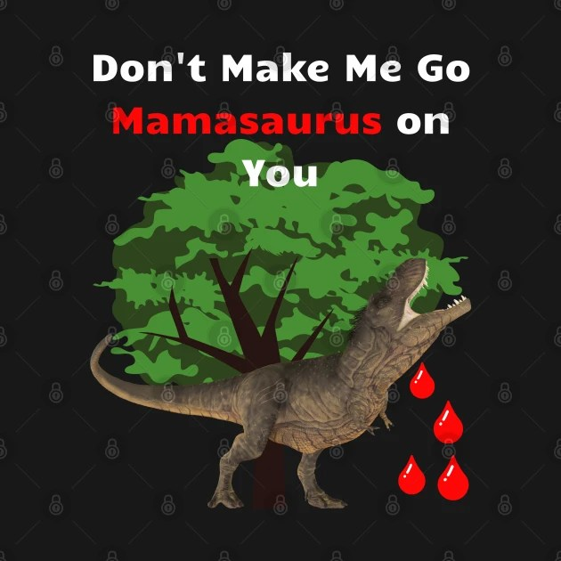 Don't Make Me Go Mamasaurus On You