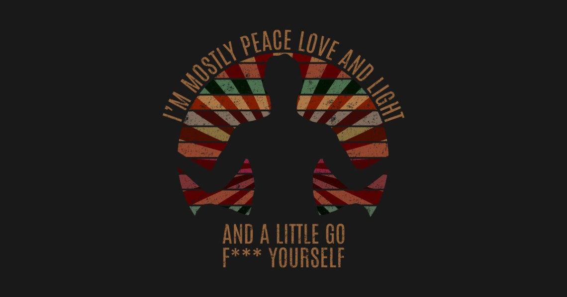 Download I'm mostly peace love and light and a little go f ...