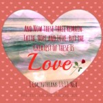 """""""And now these three remain: faith, hope and love. But the greatest of these is love."""" 1 Corinthians 13:13 NIV"""