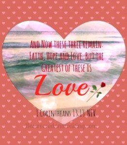 """And now these three remain: faith, hope and love. But the greatest of these is love."" 1 Corinthians 13:13 NIV"
