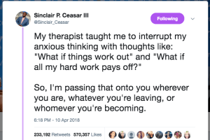 "My therapist taught me to interrupt my anxious thinking with thoughts like: ""What if things work out"" and ""What if all my hard work pays off?"""