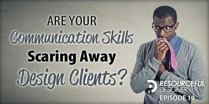 Are Your Communication Skills Scaring Away Design Clients? – RD019