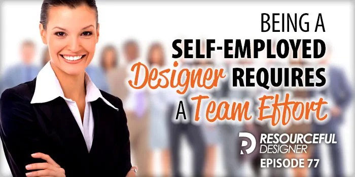 Being A Self-Employed Designer Requires A Team Effort – RD077