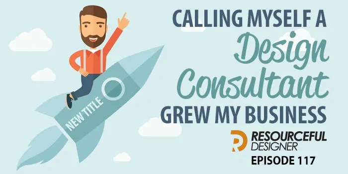 Calling Myself A Design Consultant Grew My Business – RD117