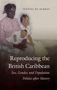 Reproducing the British Caribbean: Sex, Gender, and Population Politics After Slavery