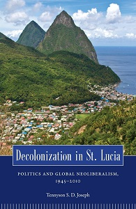 Decolonization in St. Lucia: Politics and Global Neoliberalism, 1945 2010